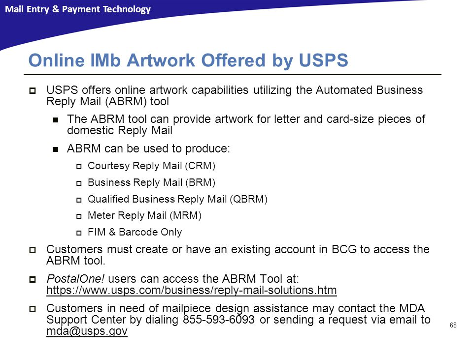 Mail Entry & Payment Technology  USPS offers online artwork capabilities utilizing the Automated Business Reply Mail (ABRM) tool The ABRM tool can provide artwork for letter and card-size pieces of domestic Reply Mail ABRM can be used to produce:  Courtesy Reply Mail (CRM)  Business Reply Mail (BRM)  Qualified Business Reply Mail (QBRM)  Meter Reply Mail (MRM)  FIM & Barcode Only  Customers must create or have an existing account in BCG to access the ABRM tool.