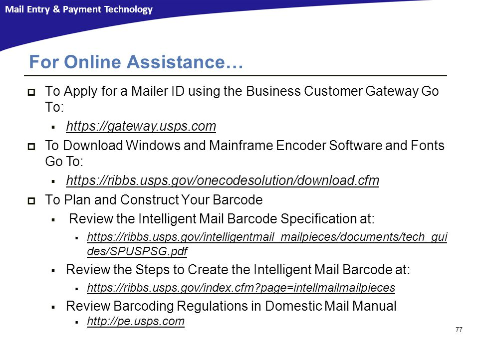 Mail Entry & Payment Technology 77  To Apply for a Mailer ID using the Business Customer Gateway Go To:  https://gateway.usps.com https://gateway.usps.com  To Download Windows and Mainframe Encoder Software and Fonts Go To:  https://ribbs.usps.gov/onecodesolution/download.cfm https://ribbs.usps.gov/onecodesolution/download.cfm  To Plan and Construct Your Barcode  Review the Intelligent Mail Barcode Specification at:  https://ribbs.usps.gov/intelligentmail_mailpieces/documents/tech_gui des/SPUSPSG.pdf https://ribbs.usps.gov/intelligentmail_mailpieces/documents/tech_gui des/SPUSPSG.pdf  Review the Steps to Create the Intelligent Mail Barcode at:  https://ribbs.usps.gov/index.cfm?page=intellmailmailpieces https://ribbs.usps.gov/index.cfm?page=intellmailmailpieces  Review Barcoding Regulations in Domestic Mail Manual  http://pe.usps.com http://pe.usps.com For Online Assistance…