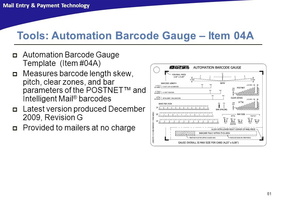 Mail Entry & Payment Technology  Automation Barcode Gauge Template (Item #04A)  Measures barcode length skew, pitch, clear zones, and bar parameters of the POSTNET™ and Intelligent Mail ® barcodes  Latest version produced December 2009, Revision G  Provided to mailers at no charge Resources Tools: Automation Barcode Gauge – Item 04A 81