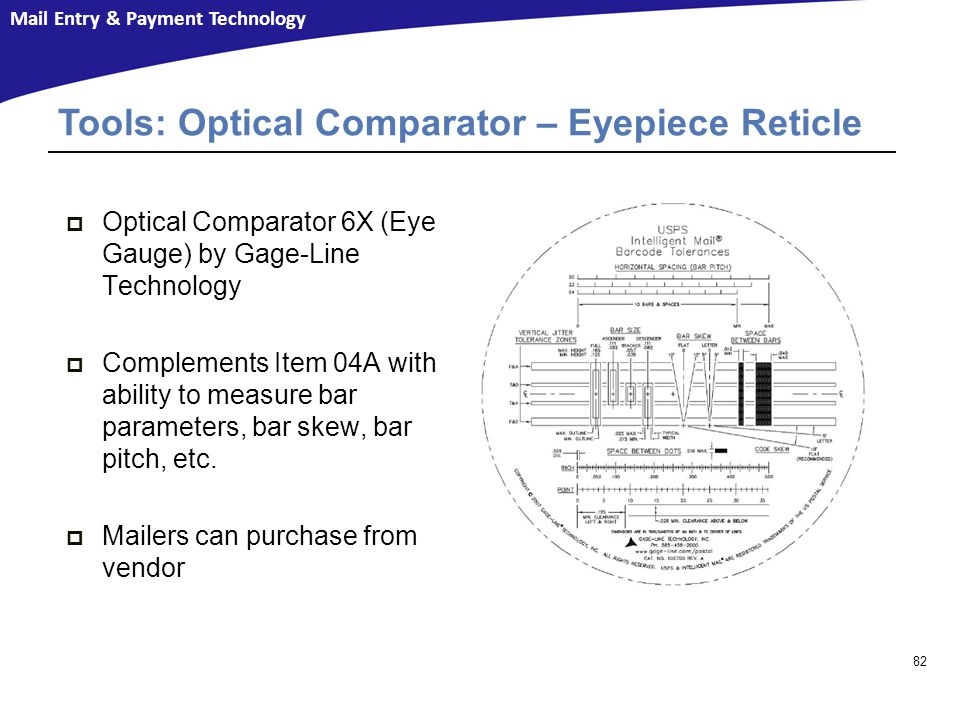 Mail Entry & Payment Technology  Optical Comparator 6X (Eye Gauge) by Gage-Line Technology  Complements Item 04A with ability to measure bar parameters, bar skew, bar pitch, etc.