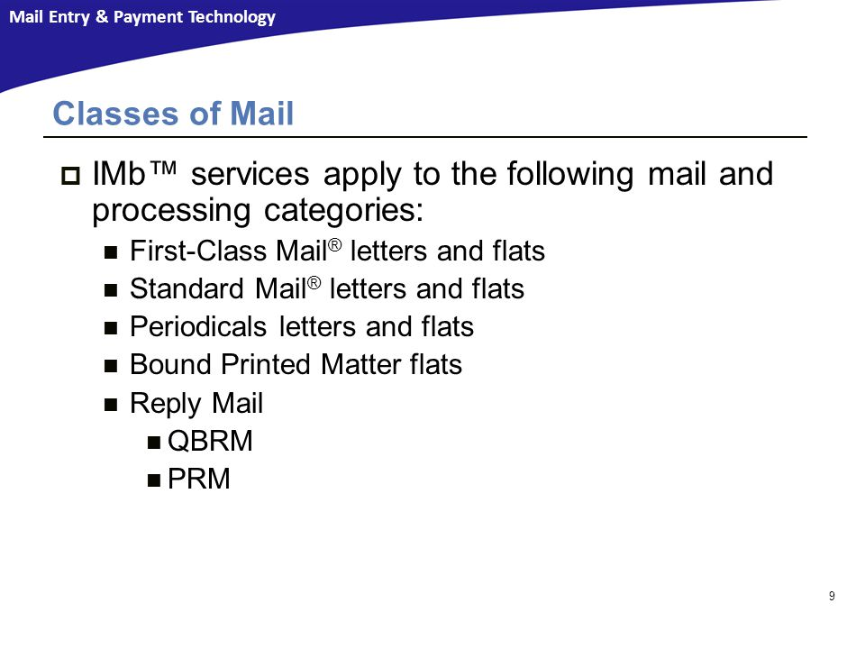 Mail Entry & Payment Technology 9  IMb™ services apply to the following mail and processing categories: First-Class Mail ® letters and flats Standard Mail ® letters and flats Periodicals letters and flats Bound Printed Matter flats Reply Mail QBRM PRM Classes of Mail