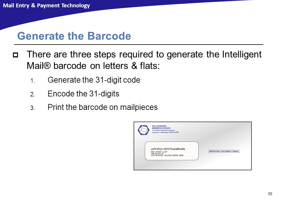 Mail Entry & Payment Technology Generate the Barcode  There are three steps required to generate the Intelligent Mail® barcode on letters & flats: 1.