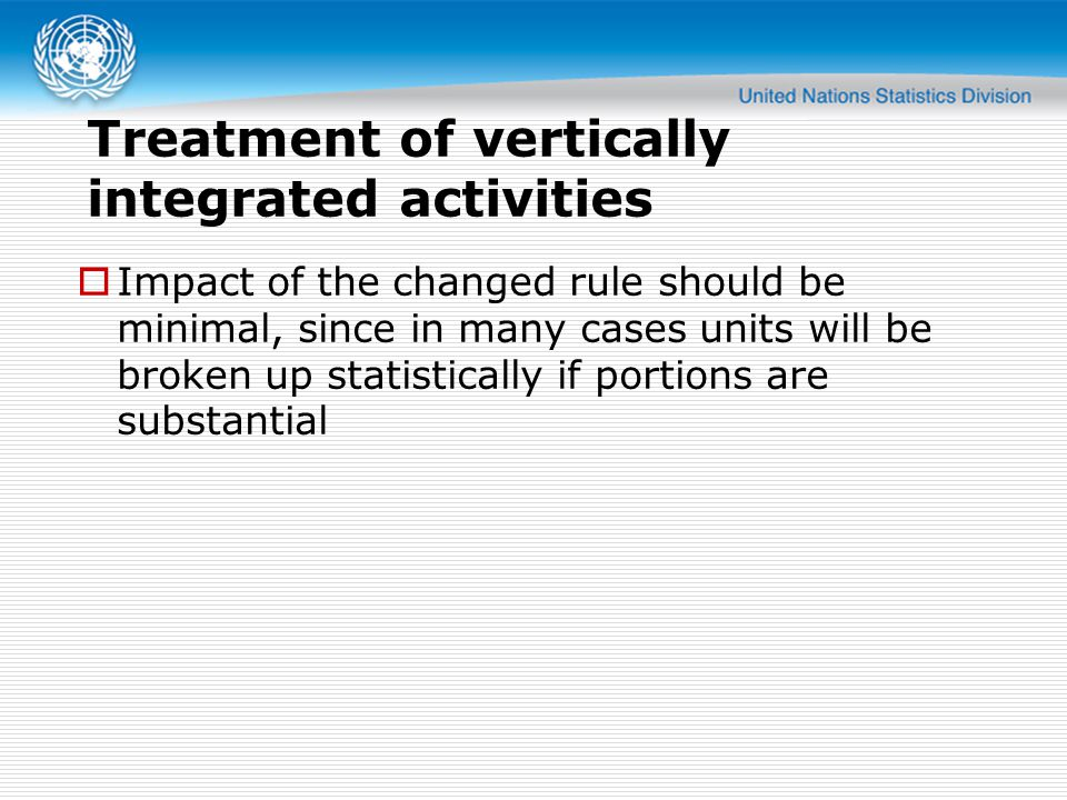Treatment of vertically integrated activities  Impact of the changed rule should be minimal, since in many cases units will be broken up statistically if portions are substantial