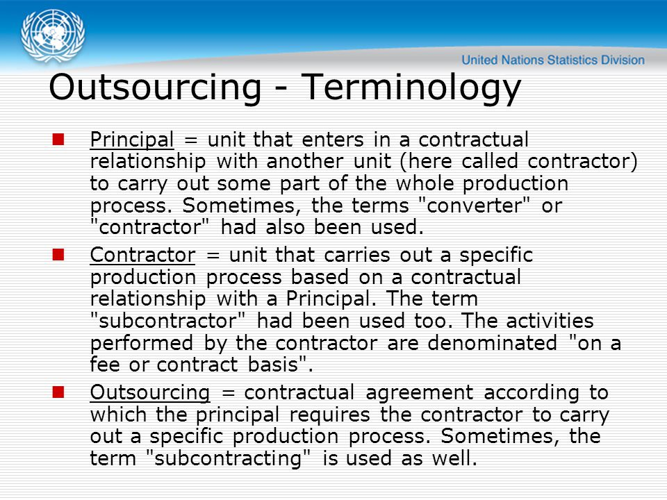 Outsourcing - Terminology Principal = unit that enters in a contractual relationship with another unit (here called contractor) to carry out some part of the whole production process.