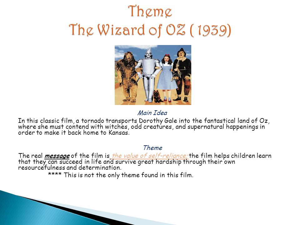 Main Idea In this classic film, a tornado transports Dorothy Gale into the fantastical land of Oz, where she must contend with witches, odd creatures,