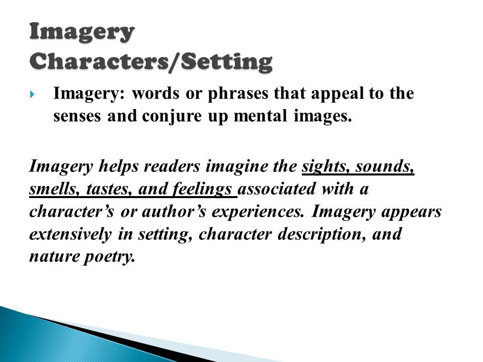  I magery: words or phrases that appeal to the senses and conjure up mental images. Imagery helps readers imagine the sights, sounds, smells, tastes,