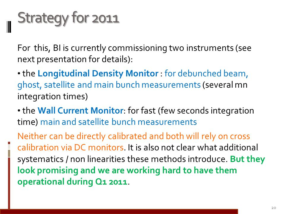 Strategy for 2011 For this, BI is currently commissioning two instruments (see next presentation for details): the Longitudinal Density Monitor : for debunched beam, ghost, satellite and main bunch measurements (several mn integration times) the Wall Current Monitor: for fast (few seconds integration time) main and satellite bunch measurements Neither can be directly calibrated and both will rely on cross calibration via DC monitors.