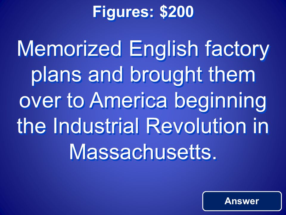 Figures: $200 Answer Memorized English factory plans and brought them over to America beginning the Industrial Revolution in Massachusetts.