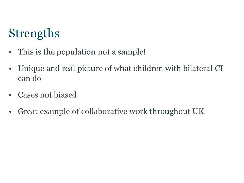 Strengths This is the population not a sample! Unique and real picture of what children with bilateral CI can do Cases not biased Great example of col