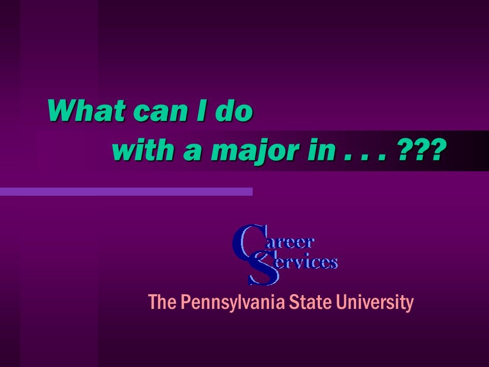 What can I do with a major in... The Pennsylvania State University