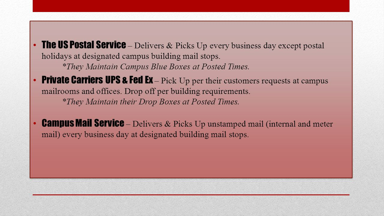 The US Postal Service – Delivers & Picks Up every business day except postal holidays at designated campus building mail stops.