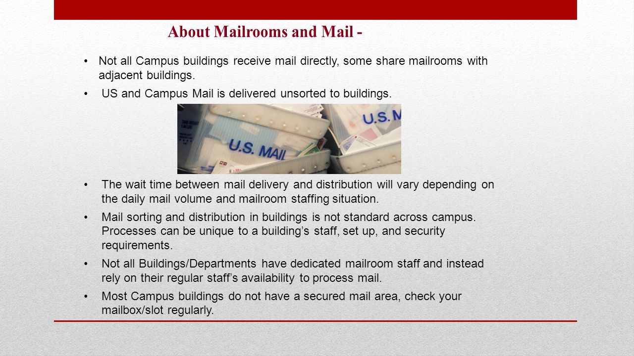 Not all Campus buildings receive mail directly, some share mailrooms with adjacent buildings. US and Campus Mail is delivered unsorted to buildings. T