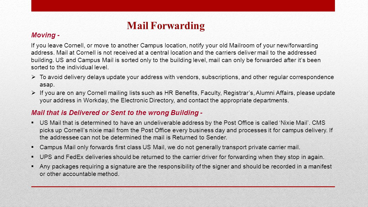Moving - If you leave Cornell, or move to another Campus location, notify your old Mailroom of your new/forwarding address.