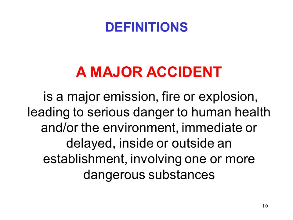 16 DEFINITIONS A MAJOR ACCIDENT is a major emission, fire or explosion, leading to serious danger to human health and/or the environment, immediate or delayed, inside or outside an establishment, involving one or more dangerous substances