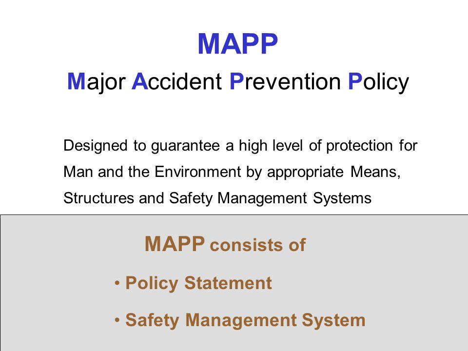 26 MAPP Major Accident Prevention Policy Designed to guarantee a high level of protection for Man and the Environment by appropriate Means, Structures