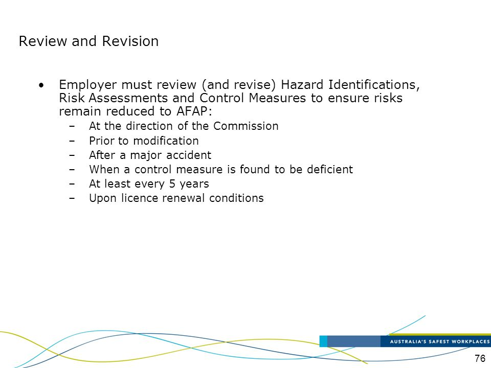76 Employer must review (and revise) Hazard Identifications, Risk Assessments and Control Measures to ensure risks remain reduced to AFAP: –At the dir