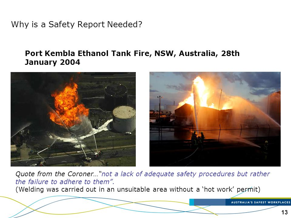 "13 Why is a Safety Report Needed? Port Kembla Ethanol Tank Fire, NSW, Australia, 28th January 2004 Quote from the Coroner…""not a lack of adequate safe"