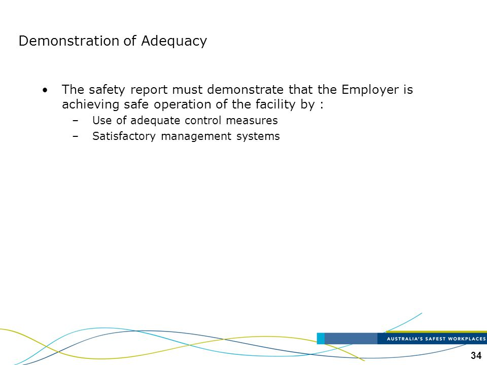 34 Demonstration of Adequacy The safety report must demonstrate that the Employer is achieving safe operation of the facility by : –Use of adequate co