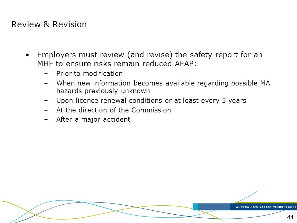 44 Review & Revision Employers must review (and revise) the safety report for an MHF to ensure risks remain reduced AFAP: –Prior to modification –When