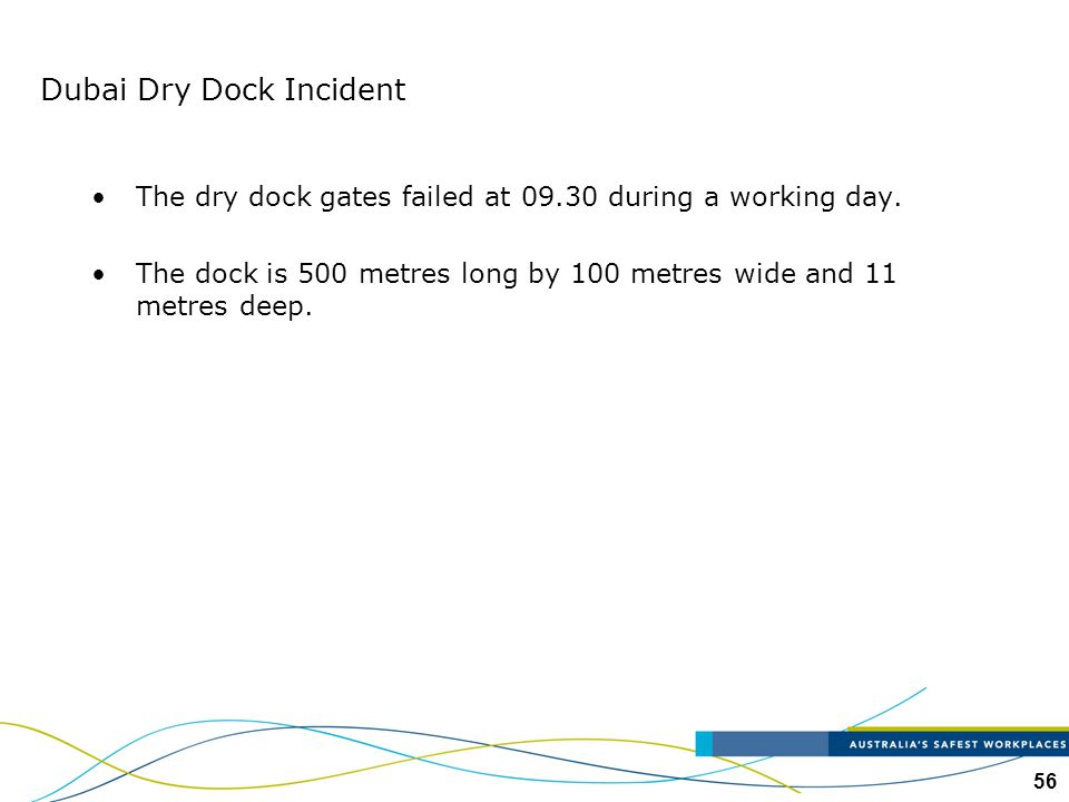 56 Dubai Dry Dock Incident The dry dock gates failed at 09.30 during a working day. The dock is 500 metres long by 100 metres wide and 11 metres deep.