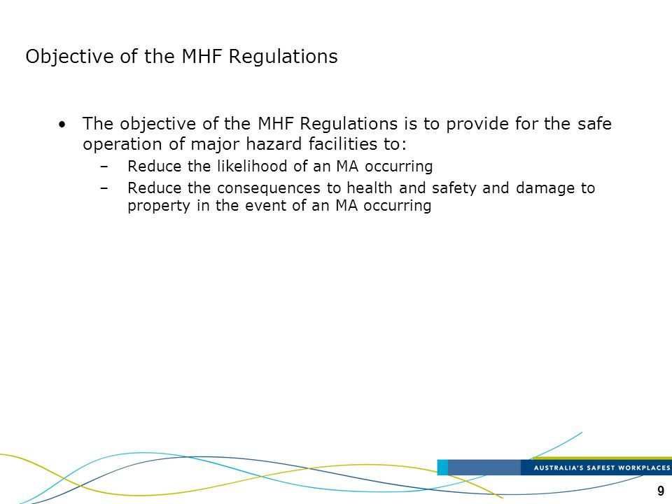 9 Objective of the MHF Regulations The objective of the MHF Regulations is to provide for the safe operation of major hazard facilities to: –Reduce th