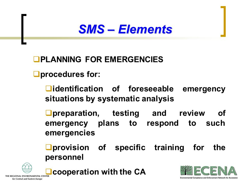 10 SMS – Elements  PLANNING FOR EMERGENCIES  procedures for:  identification of foreseeable emergency situations by systematic analysis  preparati