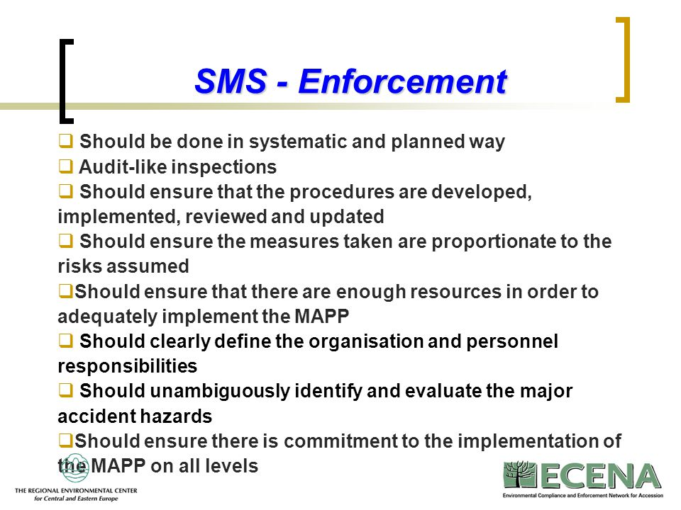 15 SMS - Enforcement  Should be done in systematic and planned way  Audit-like inspections  Should ensure that the procedures are developed, implem