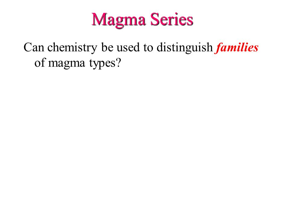Magma Series Can chemistry be used to distinguish families of magma types?