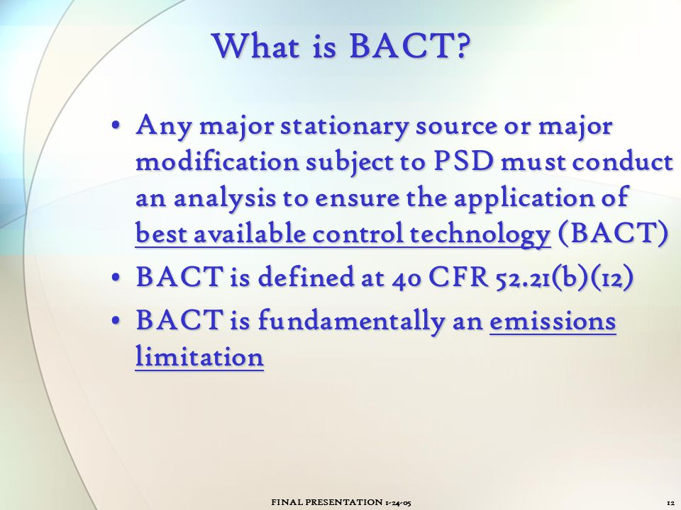 FINAL PRESENTATION 1-24-0512 What is BACT? Any major stationary source or major modification subject to PSD must conduct an analysis to ensure the app