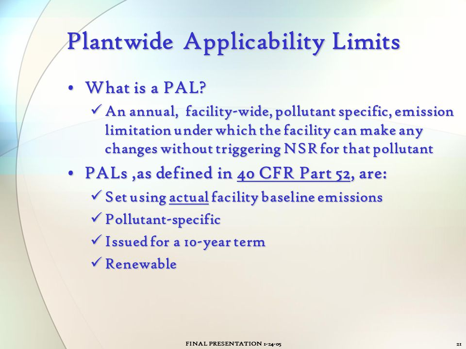 FINAL PRESENTATION 1-24-0521 Plantwide Applicability Limits What is a PAL?What is a PAL? An annual, facility-wide, pollutant specific, emission limita