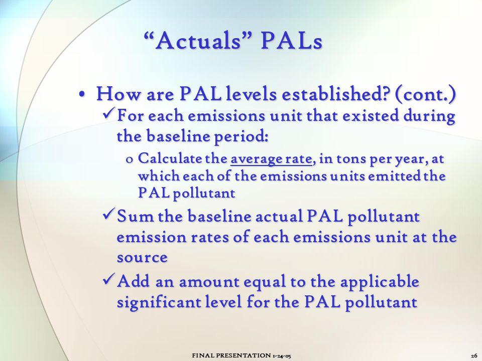 "FINAL PRESENTATION 1-24-0526 ""Actuals"" PALs How are PAL levels established? (cont.)How are PAL levels established? (cont.) For each emissions unit tha"