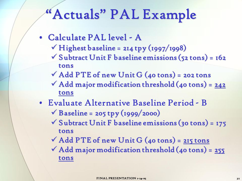 """FINAL PRESENTATION 1-24-0532 """"Actuals"""" PAL Example Calculate PAL level - ACalculate PAL level - A Highest baseline = 214 tpy (1997/1998) Highest basel"""