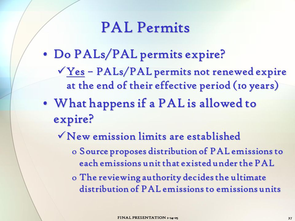FINAL PRESENTATION 1-24-0537 PAL Permits Do PALs/PAL permits expire?Do PALs/PAL permits expire? Yes – PALs/PAL permits not renewed expire at the end o