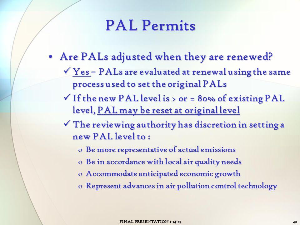 FINAL PRESENTATION 1-24-0540 PAL Permits Are PALs adjusted when they are renewed?Are PALs adjusted when they are renewed? Yes – PALs are evaluated at
