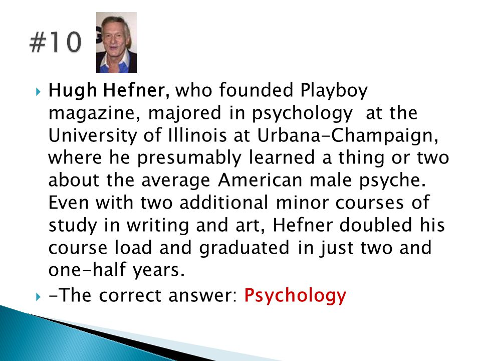  Hugh Hefner, who founded Playboy magazine, majored in psychology at the University of Illinois at Urbana-Champaign, where he presumably learned a thing or two about the average American male psyche.