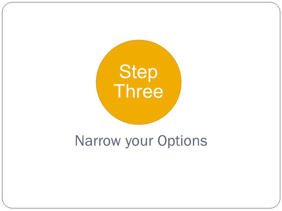 Step Three Narrow your Options