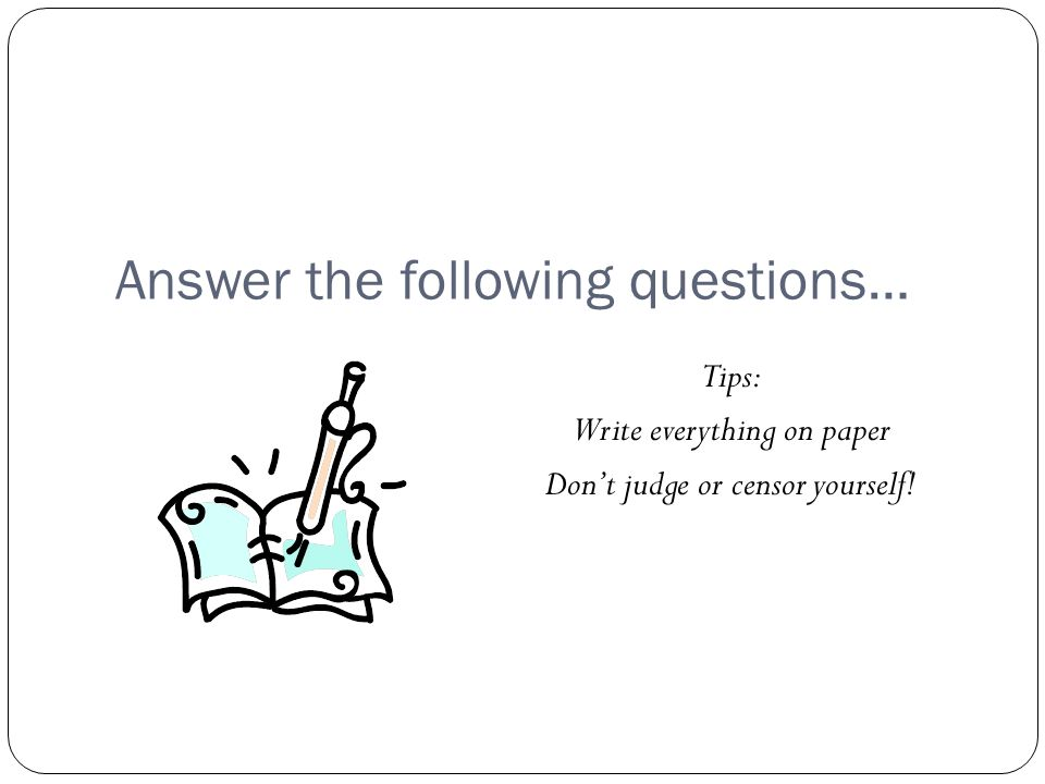 Answer the following questions… Tips: Write everything on paper Don't judge or censor yourself!