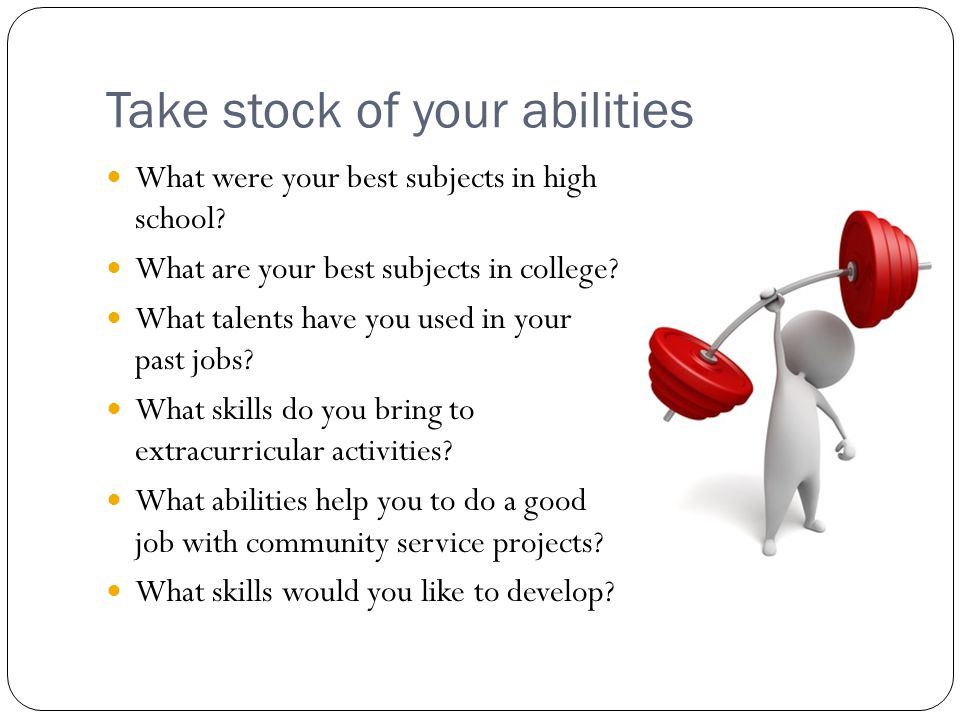 Take stock of your abilities What were your best subjects in high school? What are your best subjects in college? What talents have you used in your p