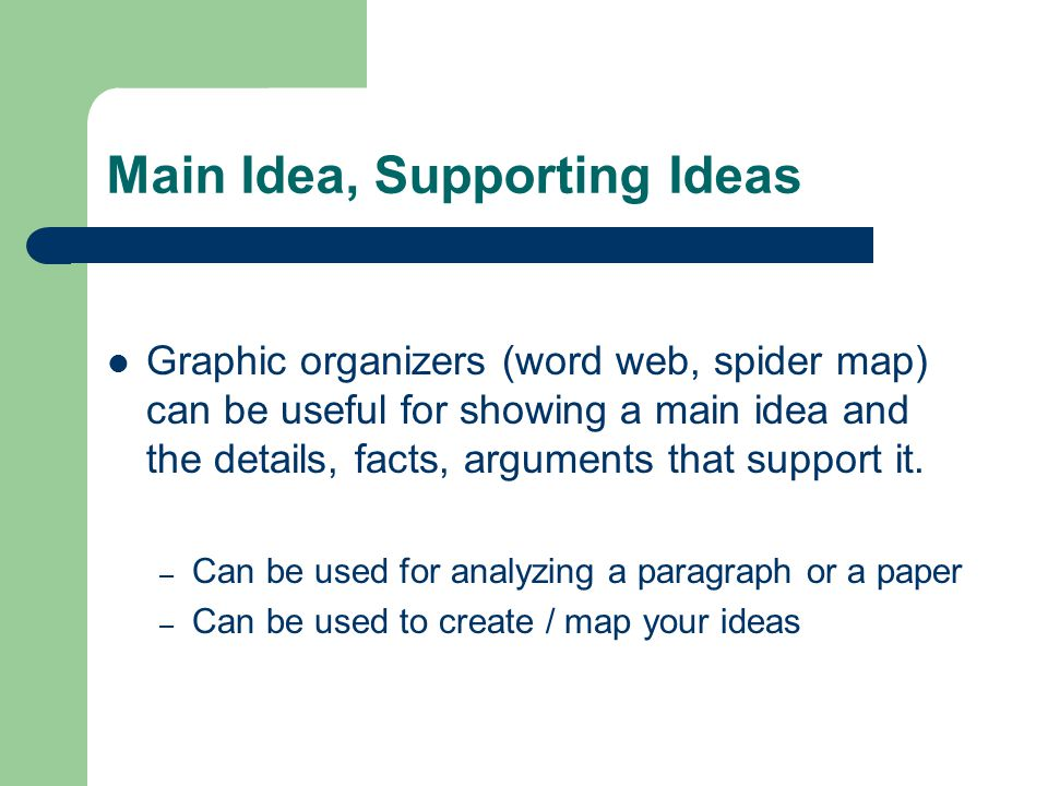 Main Idea, Supporting Ideas Graphic organizers (word web, spider map) can be useful for showing a main idea and the details, facts, arguments that sup