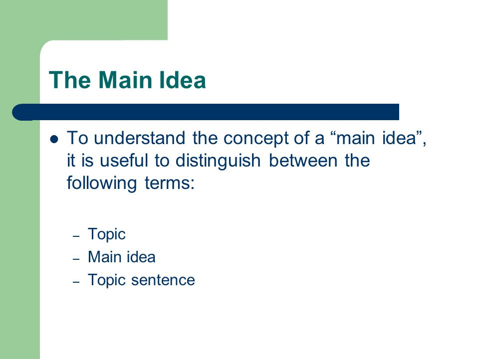 "The Main Idea To understand the concept of a ""main idea"", it is useful to distinguish between the following terms: – Topic – Main idea – Topic sentenc"