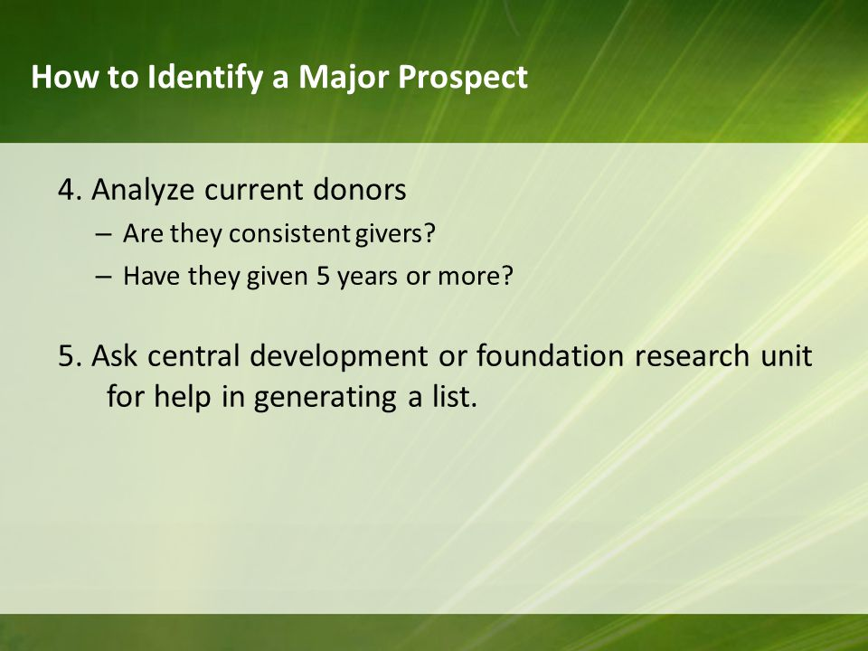 How to Identify a Major Prospect 4. Analyze current donors – Are they consistent givers.