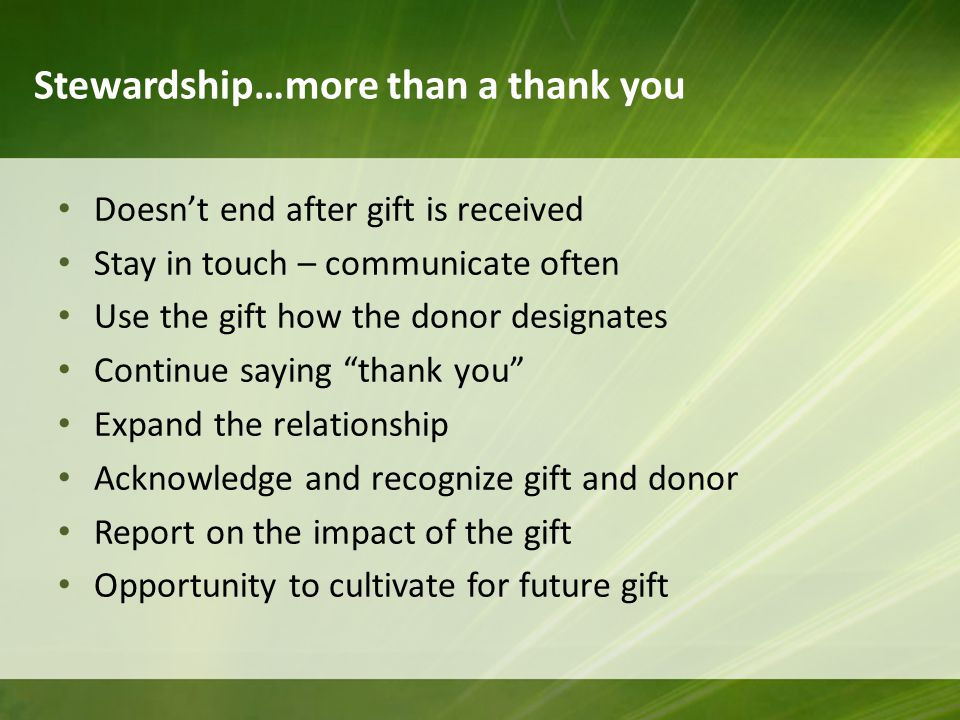 Stewardship…more than a thank you Doesn't end after gift is received Stay in touch – communicate often Use the gift how the donor designates Continue saying thank you Expand the relationship Acknowledge and recognize gift and donor Report on the impact of the gift Opportunity to cultivate for future gift