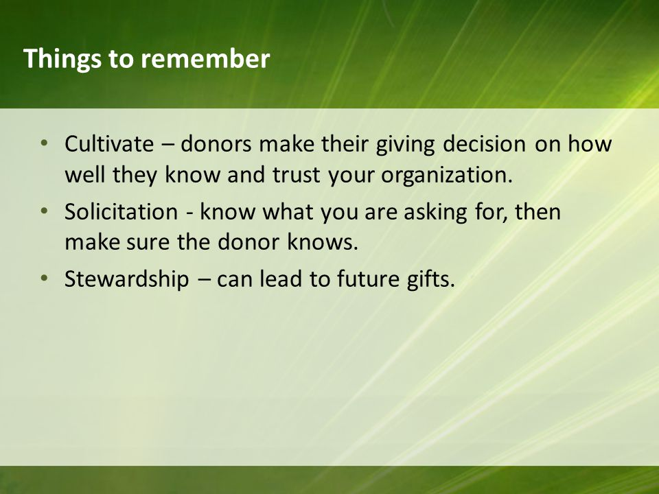 Things to remember Cultivate – donors make their giving decision on how well they know and trust your organization.