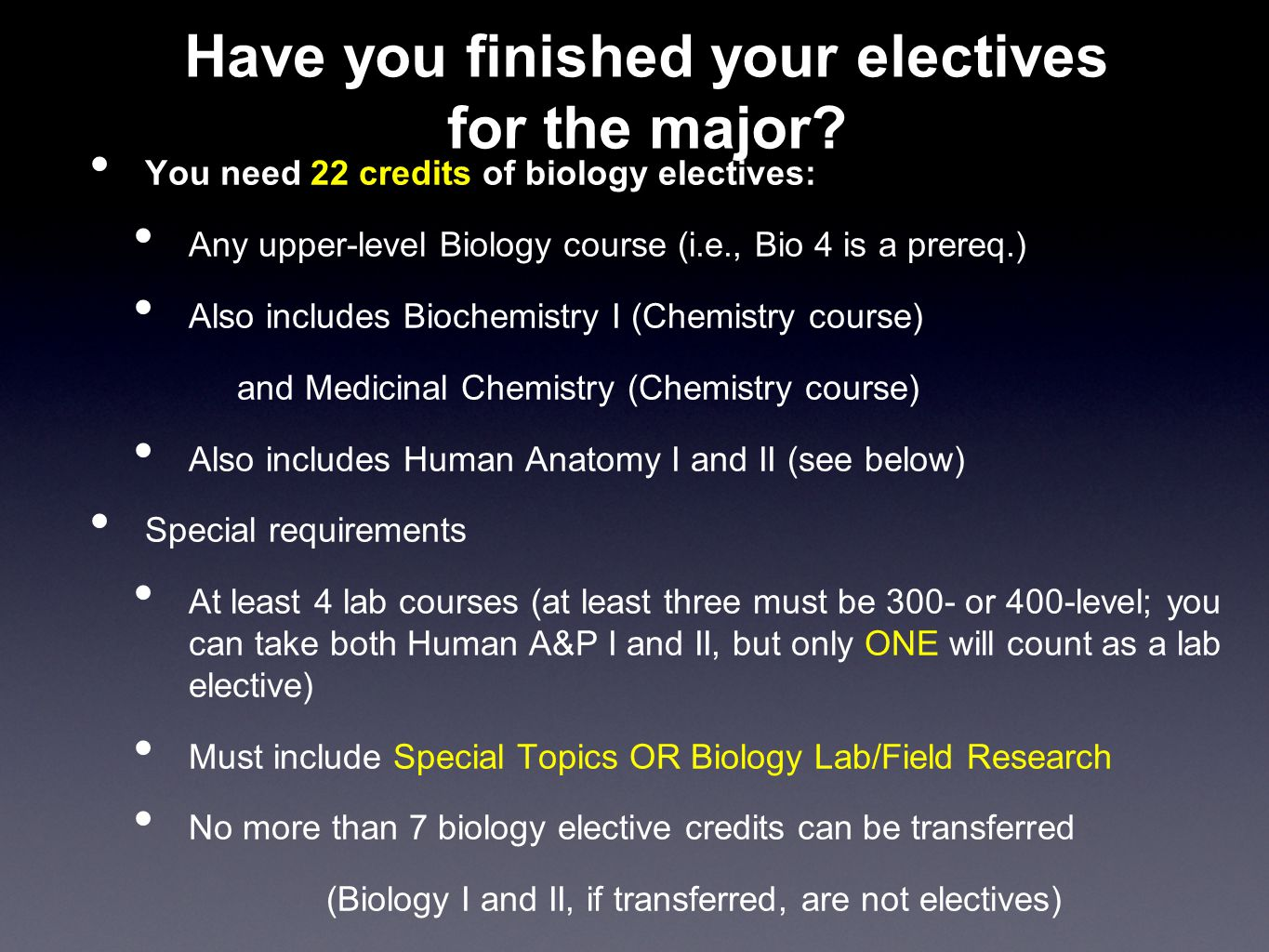 Have you finished your electives for the major? You need 22 credits of biology electives: Any upper-level Biology course (i.e., Bio 4 is a prereq.) Al