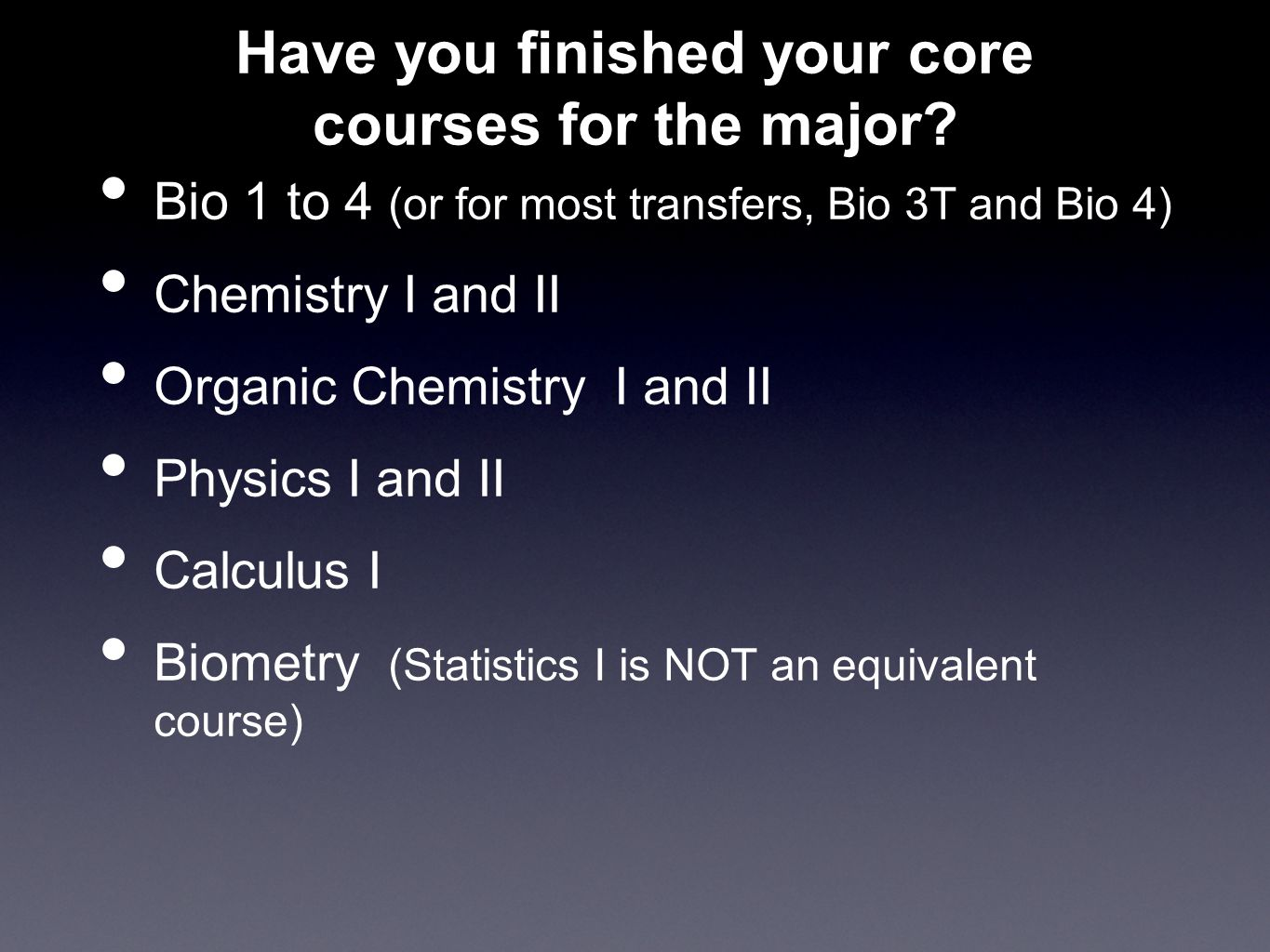 Have you finished your core courses for the major? Bio 1 to 4 (or for most transfers, Bio 3T and Bio 4) Chemistry I and II Organic Chemistry I and II