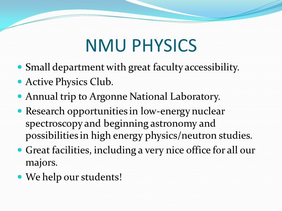 NMU PHYSICS Small department with great faculty accessibility. Active Physics Club. Annual trip to Argonne National Laboratory. Research opportunities