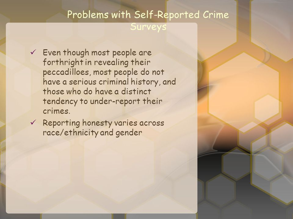 Problems with Self-Reported Crime Surveys Even though most people are forthright in revealing their peccadilloes, most people do not have a serious cr