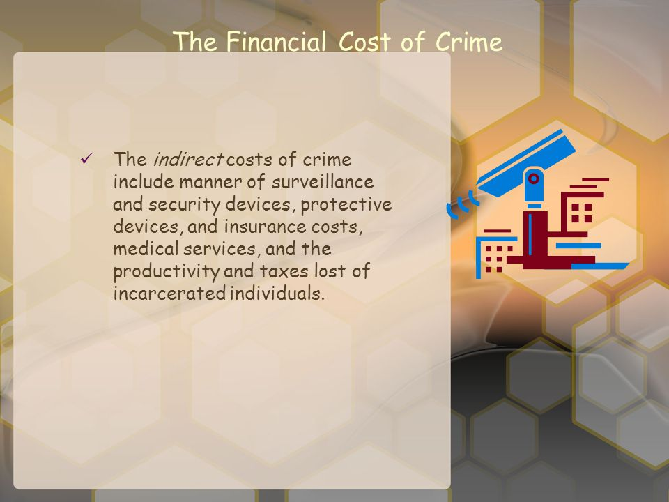 The Financial Cost of Crime The indirect costs of crime include manner of surveillance and security devices, protective devices, and insurance costs,