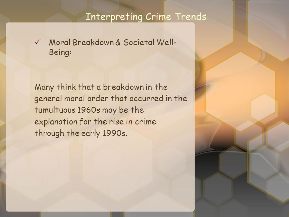 Interpreting Crime Trends Moral Breakdown & Societal Well- Being: Many think that a breakdown in the general moral order that occurred in the tumultuo