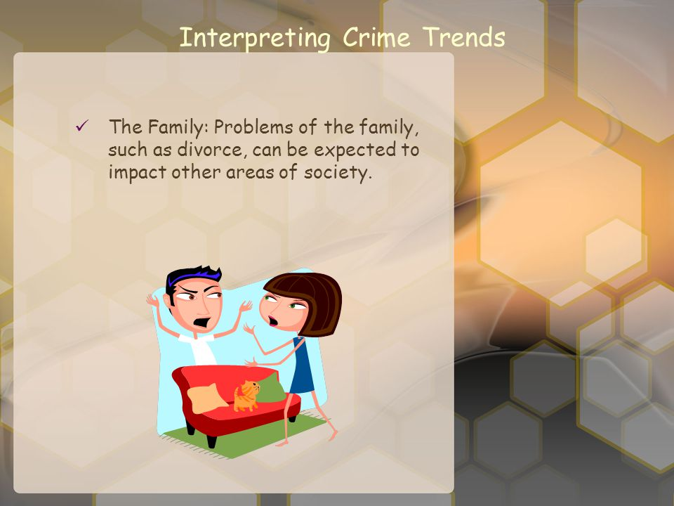 Interpreting Crime Trends The Family: Problems of the family, such as divorce, can be expected to impact other areas of society.